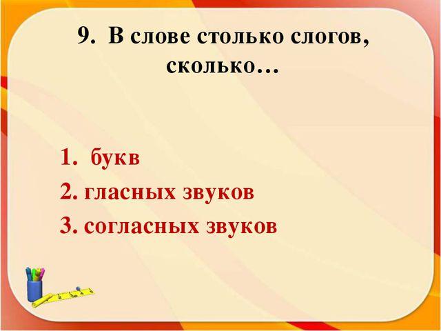 9. В слове столько слогов, сколько… 1. букв 2. гласных звуков 3. согласных зв...