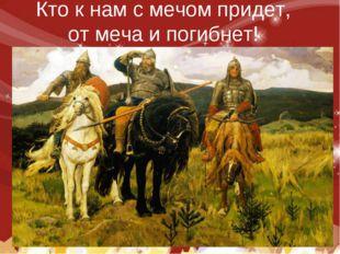 Кто к нам с мечом придет, от меча и погибнет!