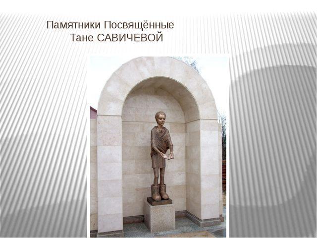 """Памятники Посвящённые Тане САВИЧЕВОЙ """""""