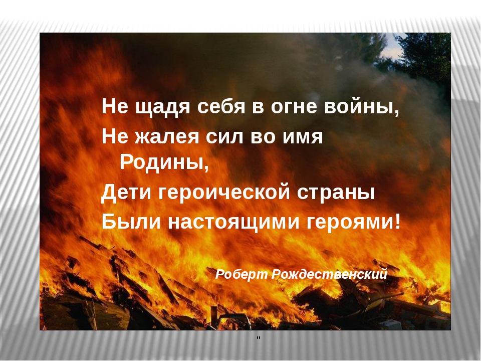 Не щадя себя в огне войны, Не жалея сил во имя Родины, Дети героической стран...