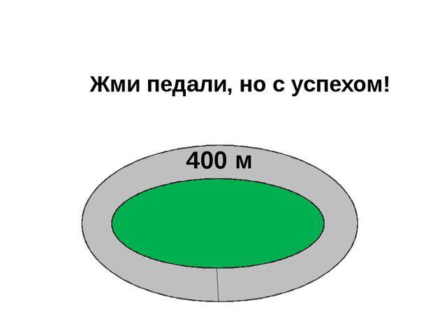 400 м Жми педали, но с успехом!