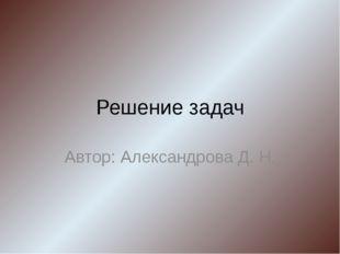 Решение задач Автор: Александрова Д. Н.