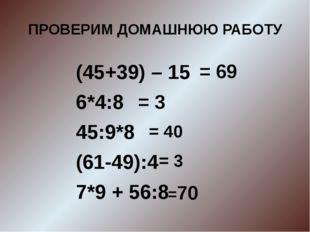 ПРОВЕРИМ ДОМАШНЮЮ РАБОТУ (45+39) – 15 6*4:8 45:9*8 (61-49):4 7*9 + 56:8 = 69