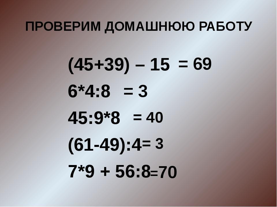 ПРОВЕРИМ ДОМАШНЮЮ РАБОТУ (45+39) – 15 6*4:8 45:9*8 (61-49):4 7*9 + 56:8 = 69...