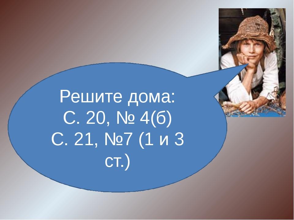 Решите дома: С. 20, № 4(б) С. 21, №7 (1 и 3 ст.)