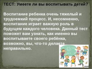ТЕСТ: Умеете ли вы воспитывать детей? Воспитание ребенка очень тяжелый и труд