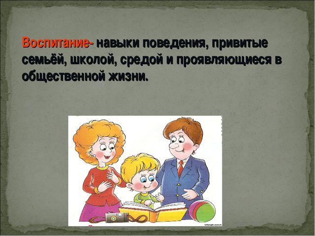 Воспитание- навыки поведения, привитые семьёй, школой, средой и проявляющиеся...