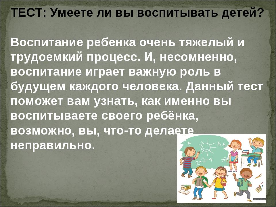 ТЕСТ: Умеете ли вы воспитывать детей? Воспитание ребенка очень тяжелый и труд...