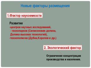Новые факторы размещения 1.Фактор наукоемкости 2. Экологический фактор Развит