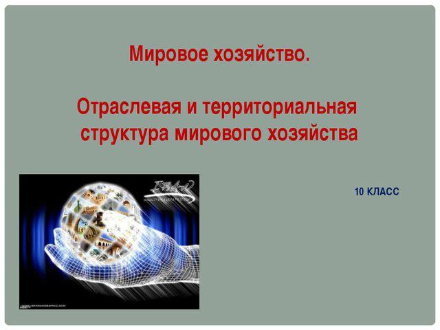 Мировое хозяйство. Отраслевая и территориальная структура мирового хозяйства...