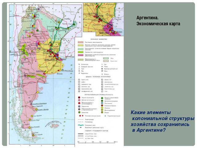 Аргентина. Экономическая карта Какие элементы колониальной структуры хозяйств...