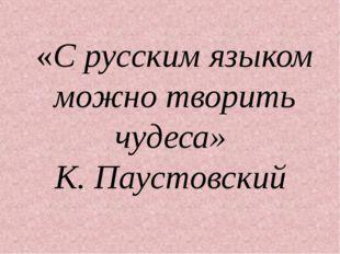 «С русским языком можно творить чудеса» К. Паустовский