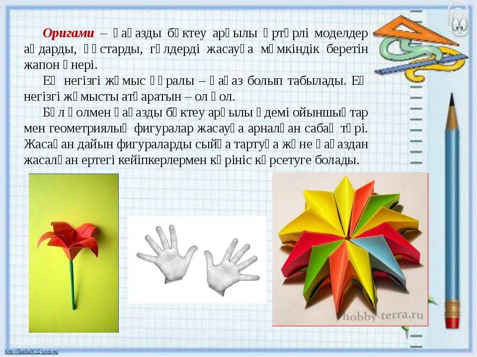 Оригами – қағазды бүктеу арқылы әртүрлі моделдер аңдарды, құстарды, гүлдерді...