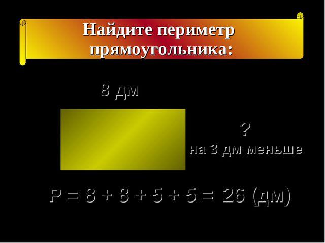 Найдите периметр прямоугольника: ? на 3 дм меньше 8 дм Р = 8 + 8 + 5 + 5 = 26...