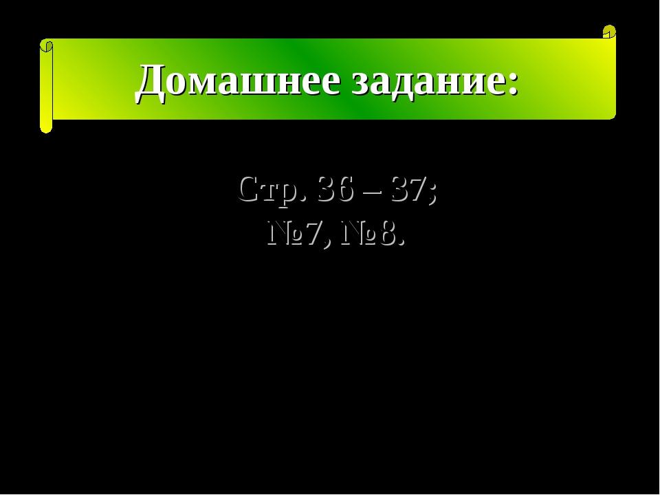 Домашнее задание: Стр. 36 – 37; №7, №8.