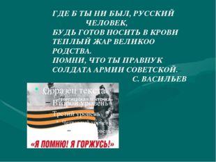 ГДЕ Б ТЫ НИ БЫЛ, РУССКИЙ ЧЕЛОВЕК, БУДЬ ГОТОВ НОСИТЬ В КРОВИ ТЕПЛЫЙ ЖАР ВЕЛИКО