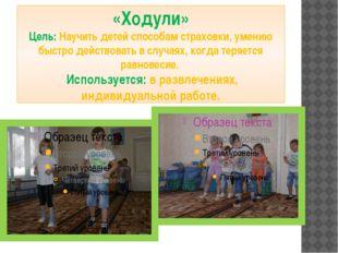 «Ходули» Цель: Научить детей способам страховки, умению быстро действовать в