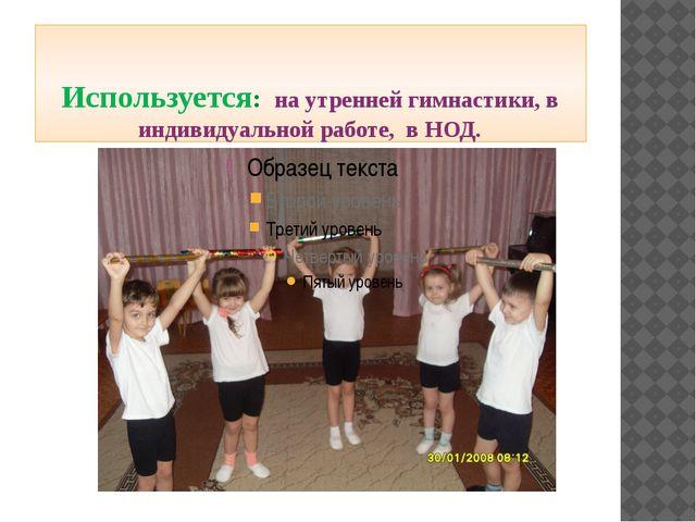 Используется: на утренней гимнастики, в индивидуальной работе, в НОД.
