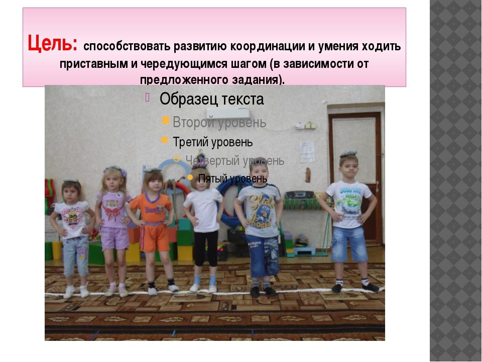 Цель: способствовать развитию координации и умения ходить приставным и череду...