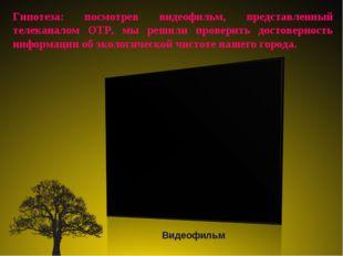 Гипотеза: посмотрев видеофильм, представленный телеканалом ОТР, мы решили про