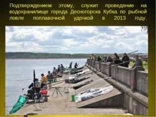 Подтверждением этому, служит проведение на водохранилище города Десногорска К