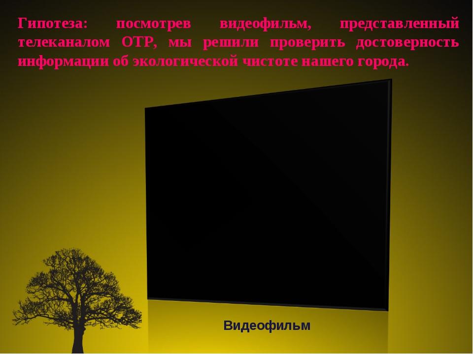 Гипотеза: посмотрев видеофильм, представленный телеканалом ОТР, мы решили про...