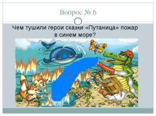 Вопрос № 6 Чем тушили герои сказки «Путаница» пожар в синем море? ?