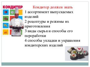 Кондитер должен знать 1 ассортимент выпускаемых изделий 2 рецептуры и режимы