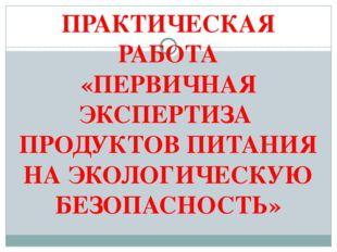 ПРАКТИЧЕСКАЯ РАБОТА «ПЕРВИЧНАЯ ЭКСПЕРТИЗА ПРОДУКТОВ ПИТАНИЯ НА ЭКОЛОГИЧЕСКУЮ