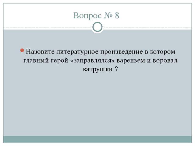 Вопрос № 8 Назовите литературное произведение в котором главный герой «заправ...