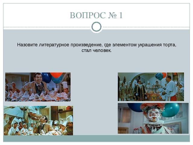 ВОПРОС № 1 Назовите литературное произведение, где элементом украшения торта,...