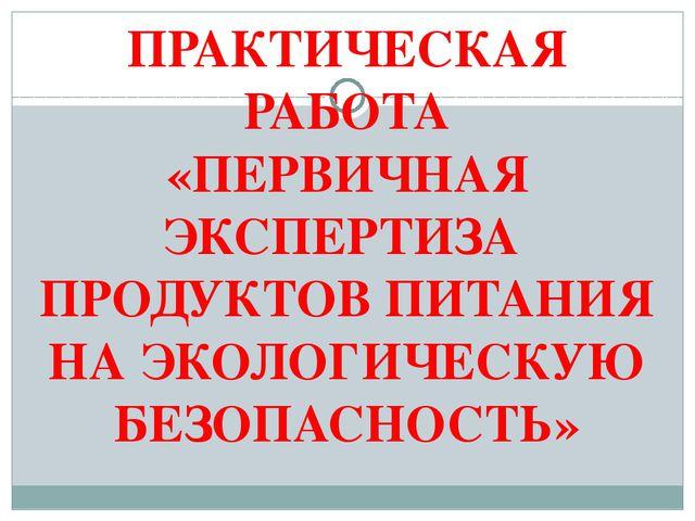 ПРАКТИЧЕСКАЯ РАБОТА «ПЕРВИЧНАЯ ЭКСПЕРТИЗА ПРОДУКТОВ ПИТАНИЯ НА ЭКОЛОГИЧЕСКУЮ...