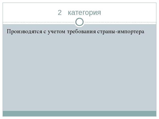2 категория Производятся с учетом требования страны-импортера
