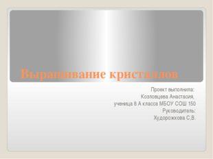 Выращивание кристаллов Проект выполнила: Козловцева Анастасия, ученица 8 А кл