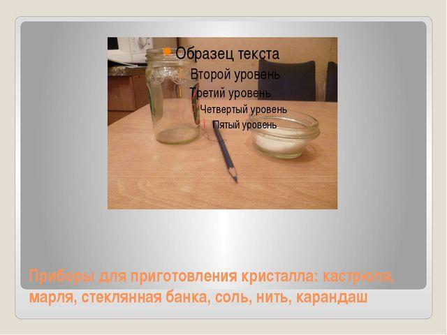 Приборы для приготовления кристалла: кастрюля, марля, стеклянная банка, соль...