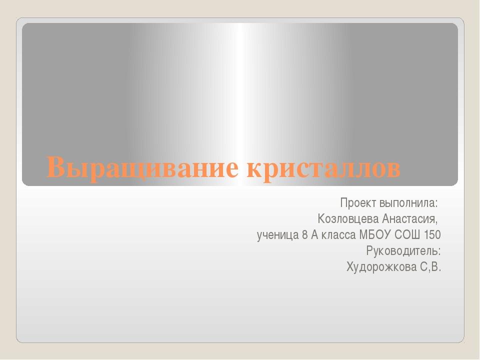 Выращивание кристаллов Проект выполнила: Козловцева Анастасия, ученица 8 А кл...