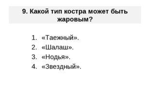 9. Какой тип костра может быть жаровым? «Таежный». «Шалаш». «Нодья». «Звездны