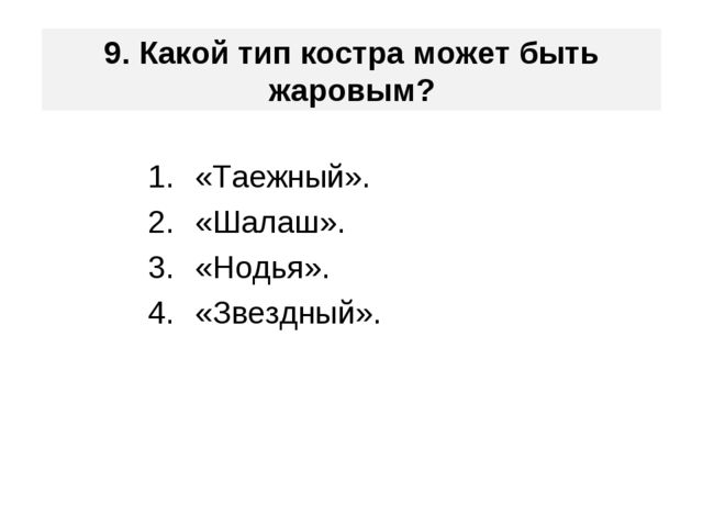 9. Какой тип костра может быть жаровым? «Таежный». «Шалаш». «Нодья». «Звездны...