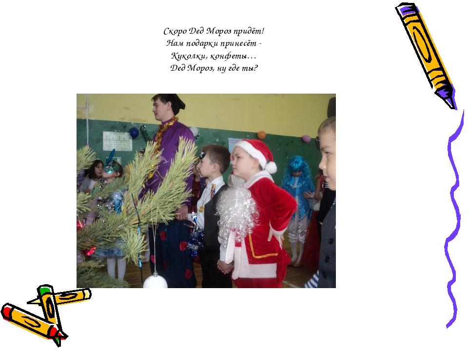 Скоро Дед Мороз придёт! Нам подарки принесёт - Куколки, конфеты… Дед Мороз, н...