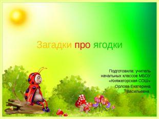 Загадки про ягодки Подготовила: учитель начальных классов МБОУ «Княжегорская