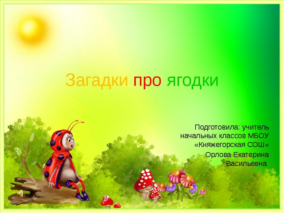 Загадки про ягодки Подготовила: учитель начальных классов МБОУ «Княжегорская...