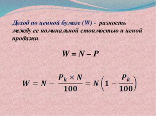 Доход по ценной бумаге (W) - разность между ее номинальной стоимостью и це