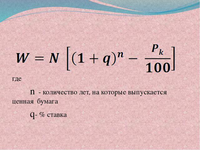 где n - количество лет, на которые выпускается ценная бумага q- % ставка
