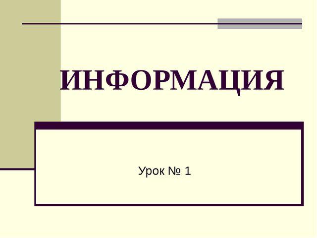 ИНФОРМАЦИЯ Урок № 1