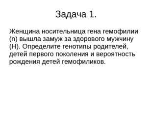 Задача 1. Женщина носительница гена гемофилии (n) вышла замуж за здорового м