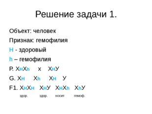 Решение задачи 1. Объект: человек Признак: гемофилия H - здоровый h – гем