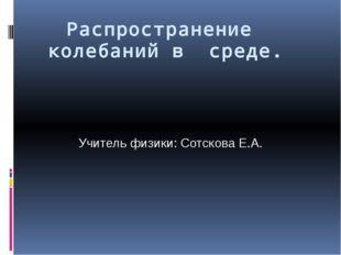 Распространение колебаний в среде. Учитель физики: Сотскова Е.А.