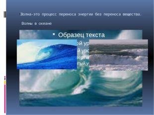 Волна-это процесс переноса энергии без переноса вещества. Волны в океане