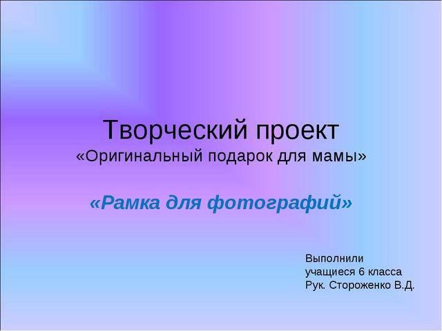 Творческий проект «Оригинальный подарок для мамы» «Рамка для фотографий» Выпо...