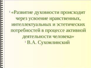 «Развитие духовности происходит через усвоение нравственных, интеллектуальных